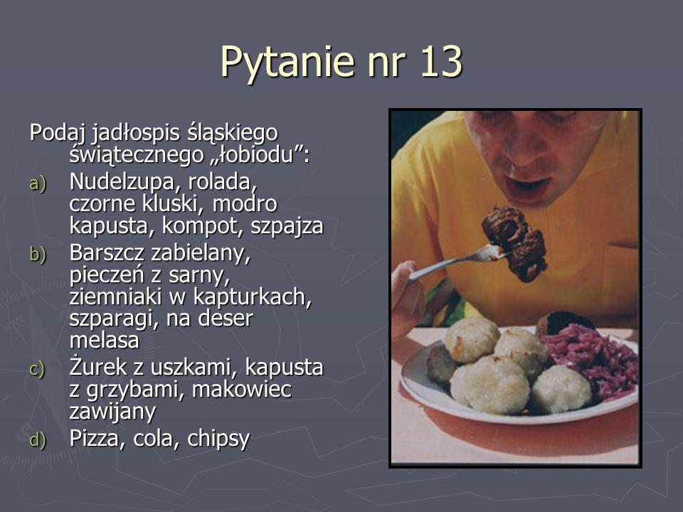 Pytanie nr 13 Podaj jadłospis śląskiego świątecznego łobiodu: a) Nudelzupa, rolada, czorne kluski, modro kapusta, kompot, szpajza b) Barszcz zabielany