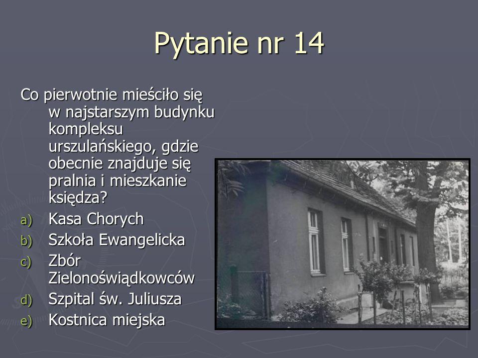 Pytanie nr 14 Co pierwotnie mieściło się w najstarszym budynku kompleksu urszulańskiego, gdzie obecnie znajduje się pralnia i mieszkanie księdza? a) K