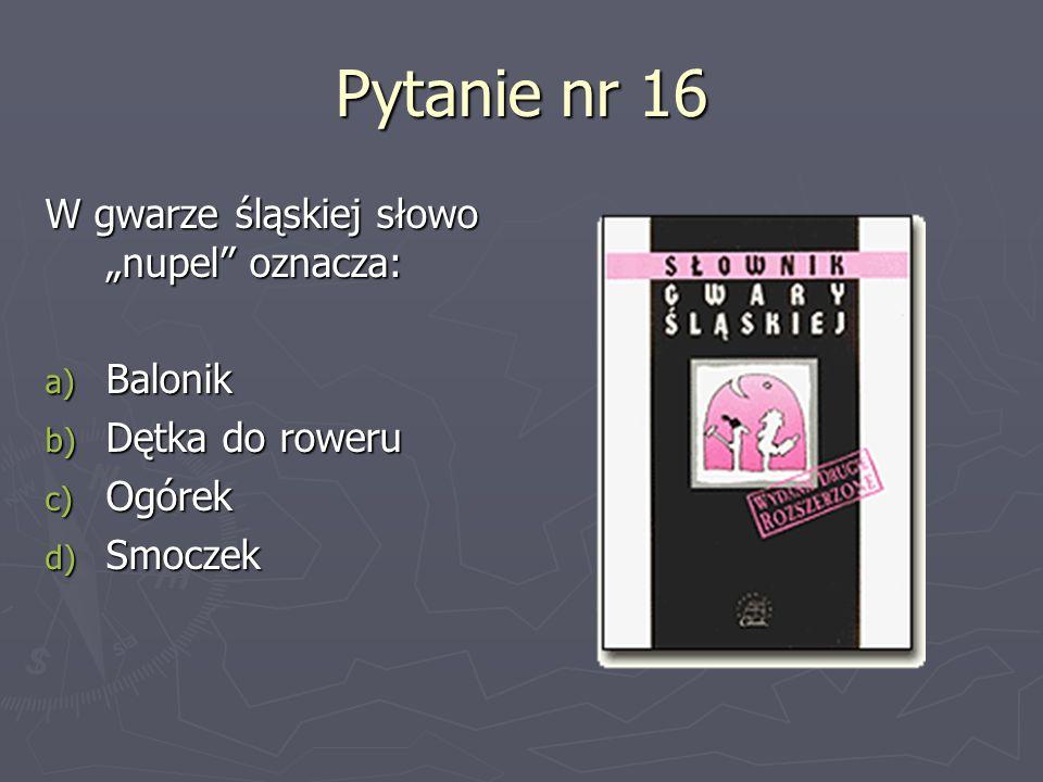 Pytanie nr 16 W gwarze śląskiej słowo nupel oznacza: a) Balonik b) Dętka do roweru c) Ogórek d) Smoczek
