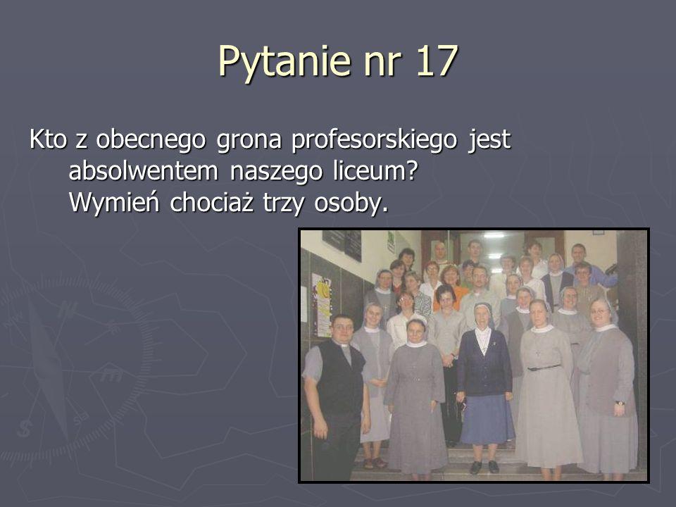 Pytanie nr 17 Kto z obecnego grona profesorskiego jest absolwentem naszego liceum? Wymień chociaż trzy osoby.
