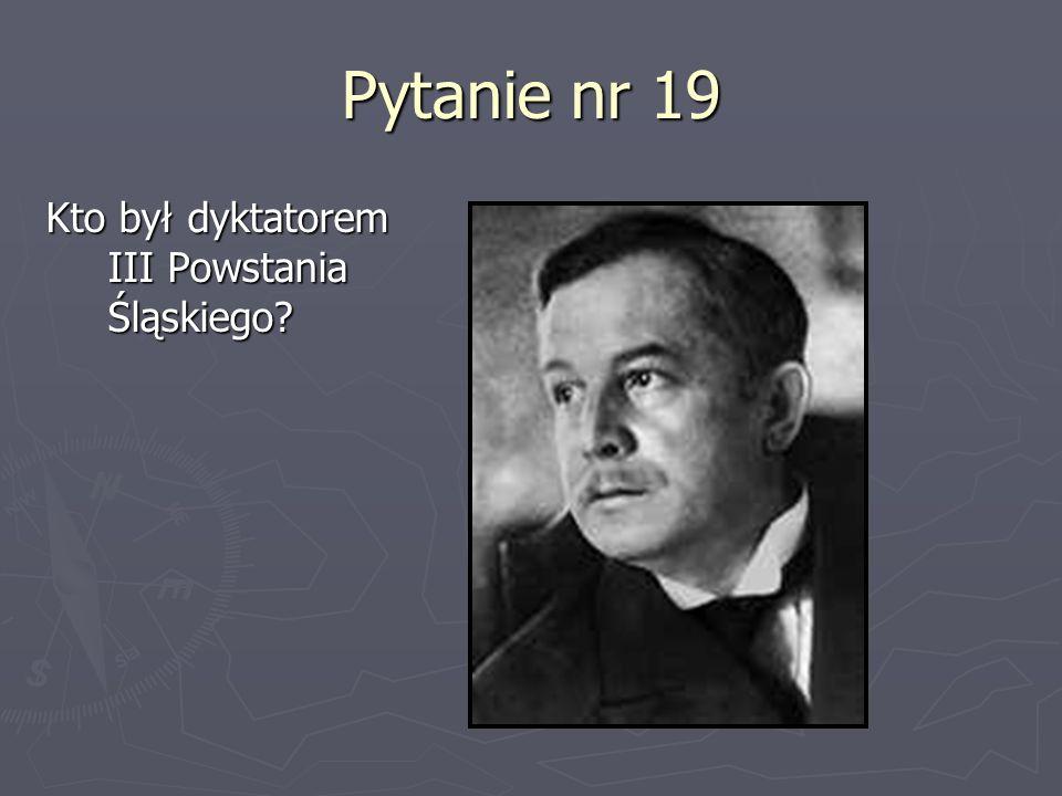 Pytanie nr 19 Kto był dyktatorem III Powstania Śląskiego?