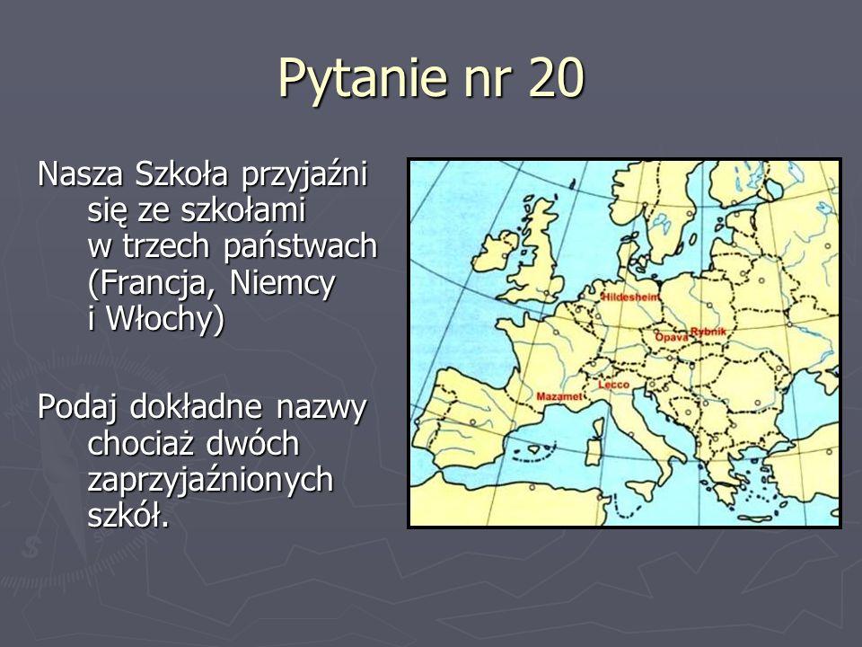 Pytanie nr 20 Nasza Szkoła przyjaźni się ze szkołami w trzech państwach (Francja, Niemcy i Włochy) Podaj dokładne nazwy chociaż dwóch zaprzyjaźnionych