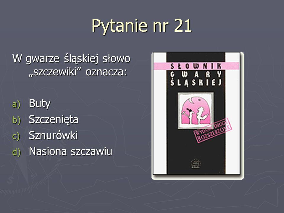 Pytanie nr 21 W gwarze śląskiej słowo szczewiki oznacza: a) Buty b) Szczenięta c) Sznurówki d) Nasiona szczawiu