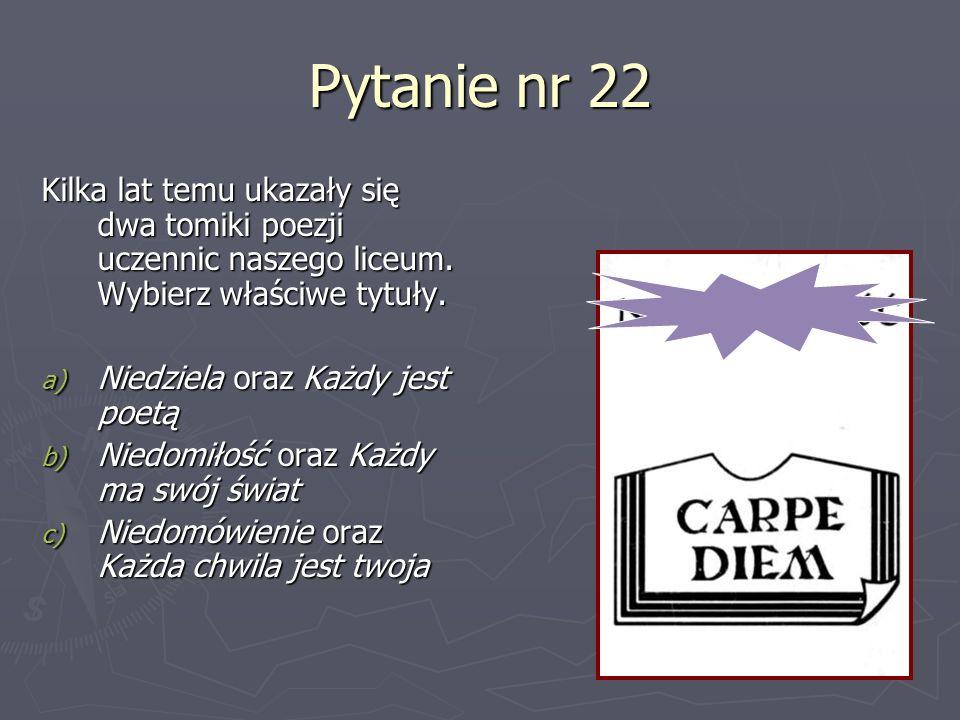 Pytanie nr 22 Kilka lat temu ukazały się dwa tomiki poezji uczennic naszego liceum. Wybierz właściwe tytuły. a) Niedziela oraz Każdy jest poetą b) Nie