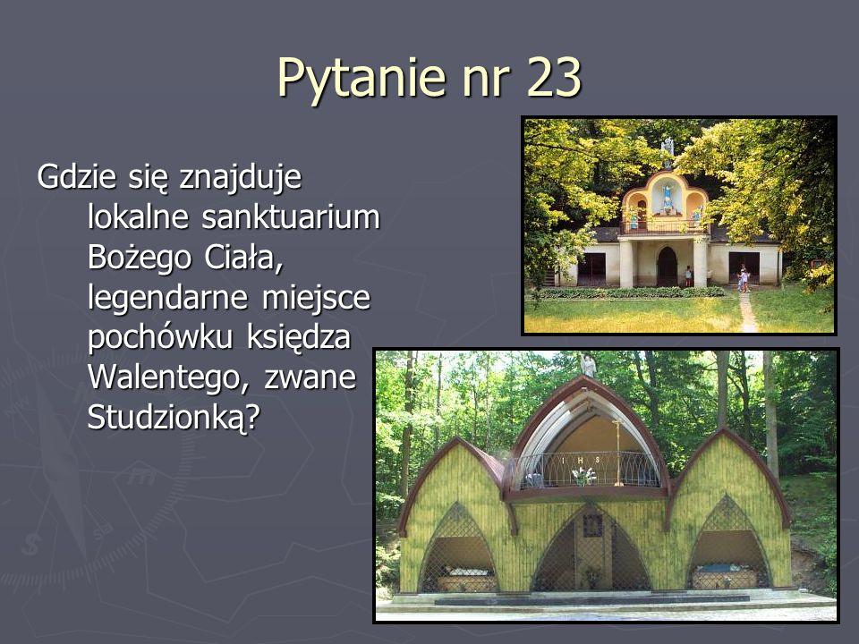 Pytanie nr 23 Gdzie się znajduje lokalne sanktuarium Bożego Ciała, legendarne miejsce pochówku księdza Walentego, zwane Studzionką?
