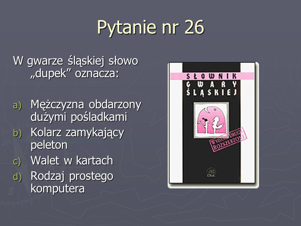 Pytanie nr 26 W gwarze śląskiej słowo dupek oznacza: a) Mężczyzna obdarzony dużymi pośladkami b) Kolarz zamykający peleton c) Walet w kartach d) Rodza