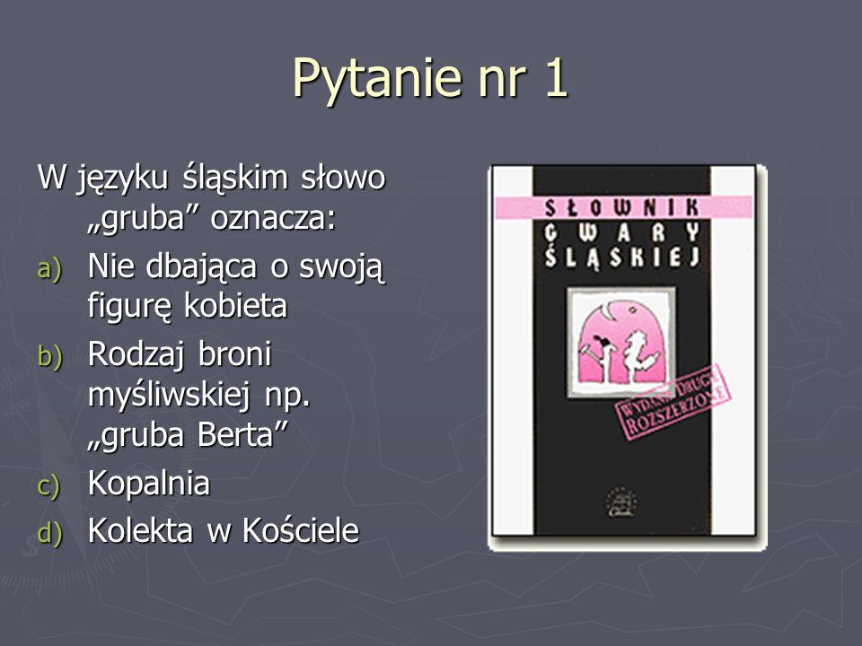 Pytanie nr 1 W języku śląskim słowo gruba oznacza: a) Nie dbająca o swoją figurę kobieta b) Rodzaj broni myśliwskiej np. gruba Berta c) Kopalnia d) Ko