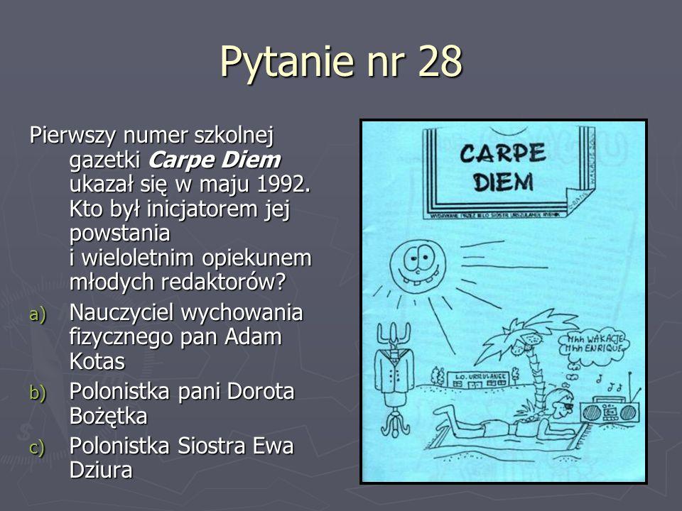 Pytanie nr 28 Pierwszy numer szkolnej gazetki Carpe Diem ukazał się w maju 1992. Kto był inicjatorem jej powstania i wieloletnim opiekunem młodych red