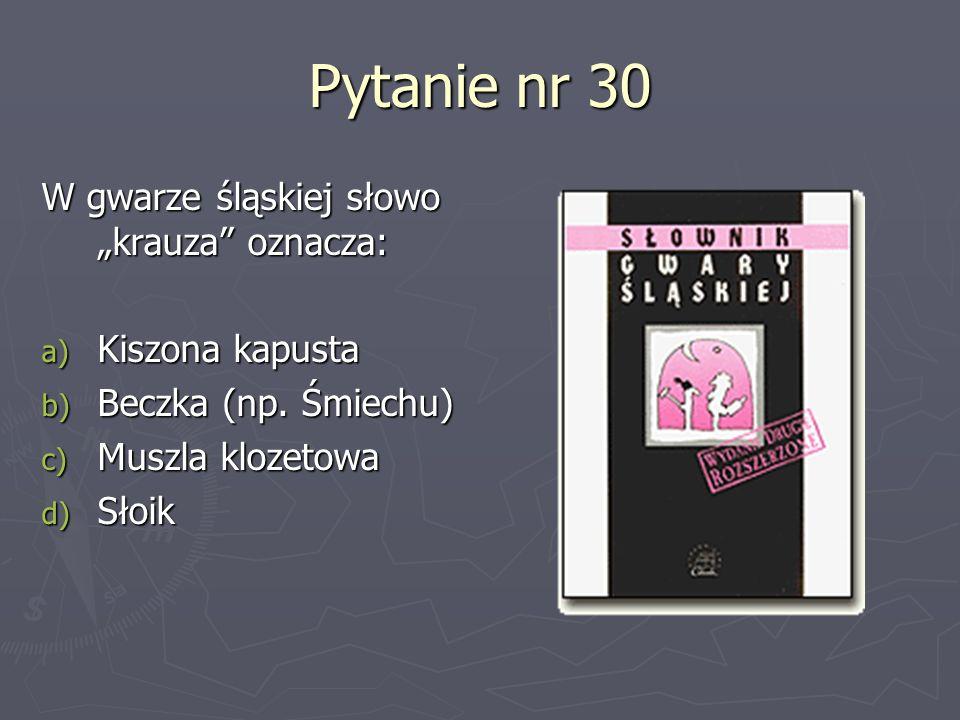 Pytanie nr 30 W gwarze śląskiej słowo krauza oznacza: a) Kiszona kapusta b) Beczka (np. Śmiechu) c) Muszla klozetowa d) Słoik