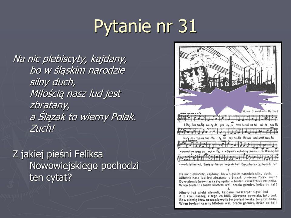 Pytanie nr 31 Na nic plebiscyty, kajdany, bo w śląskim narodzie silny duch, Miłością nasz lud jest zbratany, a Ślązak to wierny Polak. Zuch! Z jakiej