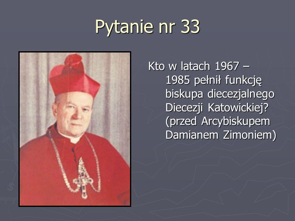 Pytanie nr 33 Kto w latach 1967 – 1985 pełnił funkcję biskupa diecezjalnego Diecezji Katowickiej? (przed Arcybiskupem Damianem Zimoniem)