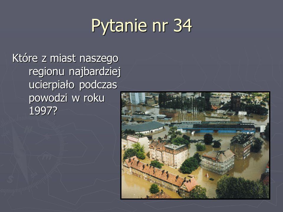Pytanie nr 34 Które z miast naszego regionu najbardziej ucierpiało podczas powodzi w roku 1997?
