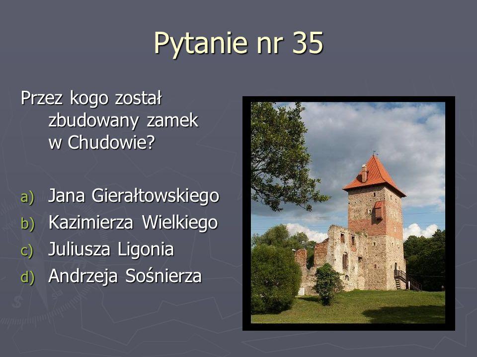 Pytanie nr 35 Przez kogo został zbudowany zamek w Chudowie? a) Jana Gierałtowskiego b) Kazimierza Wielkiego c) Juliusza Ligonia d) Andrzeja Sośnierza