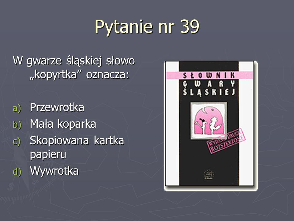 Pytanie nr 39 W gwarze śląskiej słowo kopyrtka oznacza: a) Przewrotka b) Mała koparka c) Skopiowana kartka papieru d) Wywrotka
