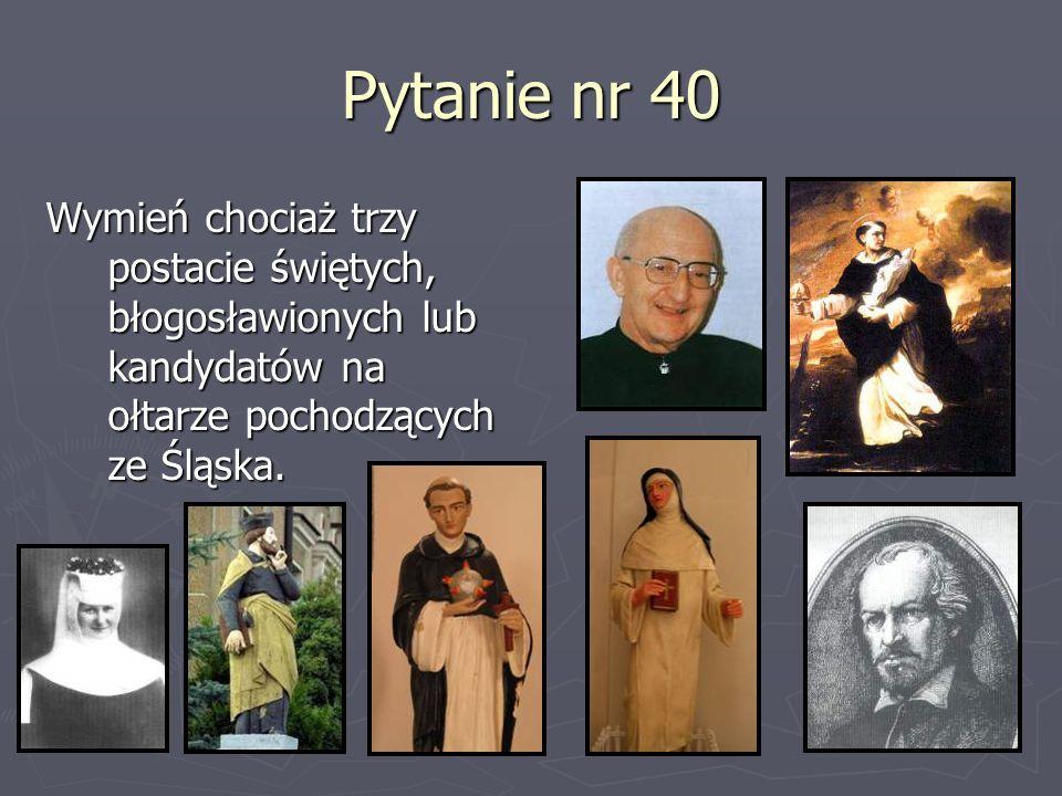 Pytanie nr 40 Wymień chociaż trzy postacie świętych, błogosławionych lub kandydatów na ołtarze pochodzących ze Śląska.