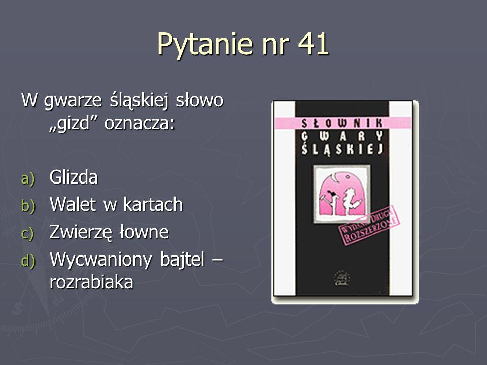Pytanie nr 41 W gwarze śląskiej słowo gizd oznacza: a) Glizda b) Walet w kartach c) Zwierzę łowne d) Wycwaniony bajtel – rozrabiaka