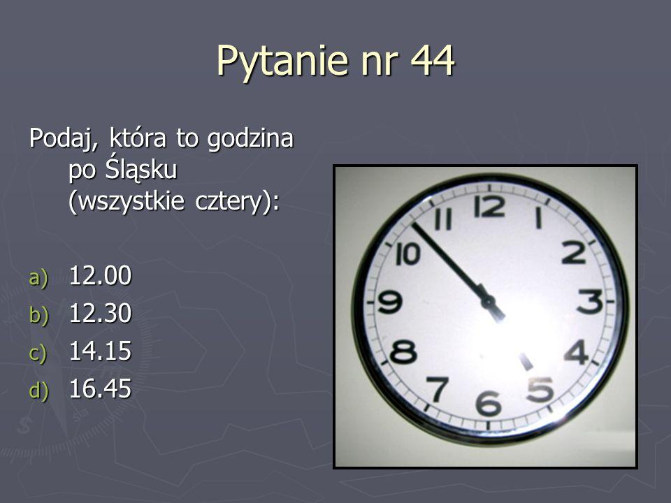 Pytanie nr 44 Podaj, która to godzina po Śląsku (wszystkie cztery): a) 12.00 b) 12.30 c) 14.15 d) 16.45