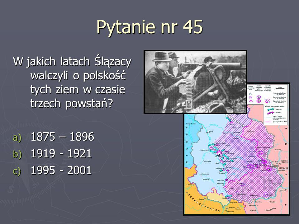 Pytanie nr 45 W jakich latach Ślązacy walczyli o polskość tych ziem w czasie trzech powstań? a) 1875 – 1896 b) 1919 - 1921 c) 1995 - 2001