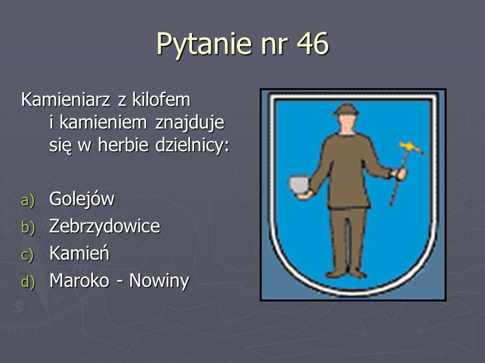 Pytanie nr 46 Kamieniarz z kilofem i kamieniem znajduje się w herbie dzielnicy: a) Golejów b) Zebrzydowice c) Kamień d) Maroko - Nowiny