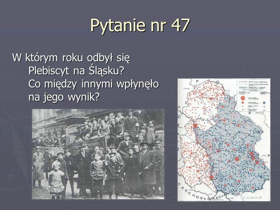 Pytanie nr 47 W którym roku odbył się Plebiscyt na Śląsku? Co między innymi wpłynęło na jego wynik?