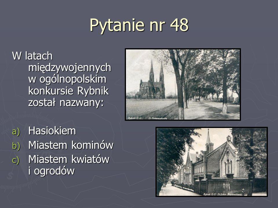Pytanie nr 48 W latach międzywojennych w ogólnopolskim konkursie Rybnik został nazwany: a) Hasiokiem b) Miastem kominów c) Miastem kwiatów i ogrodów