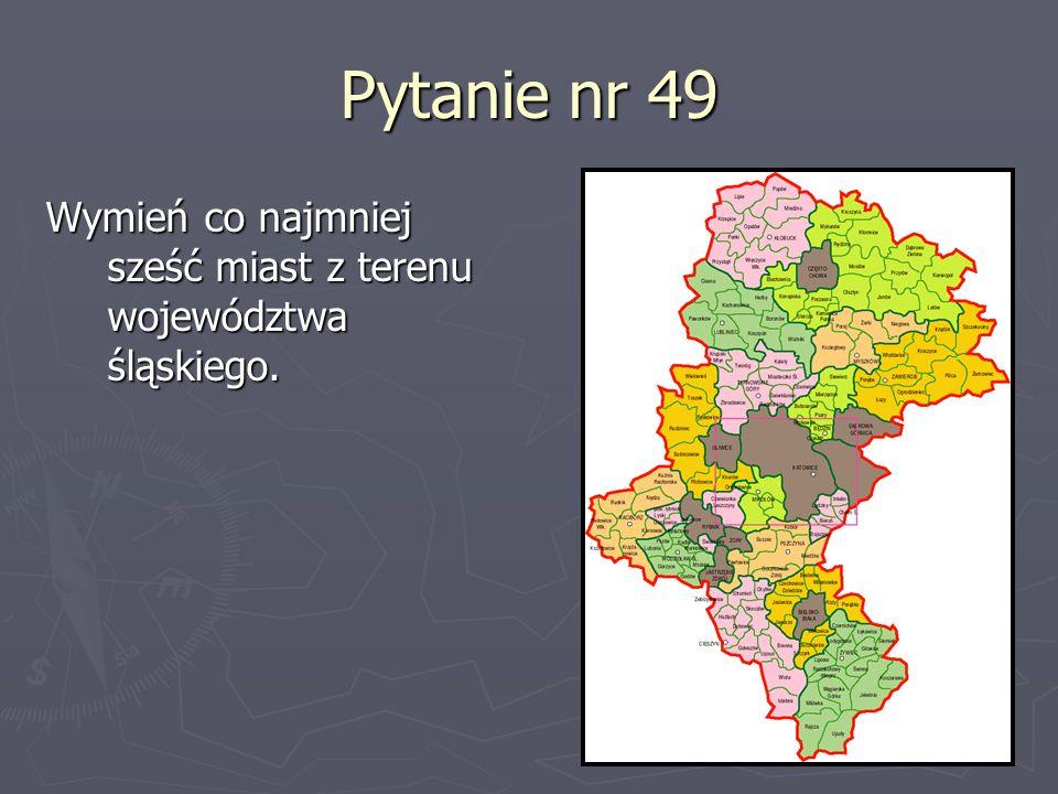 Pytanie nr 49 Wymień co najmniej sześć miast z terenu województwa śląskiego.