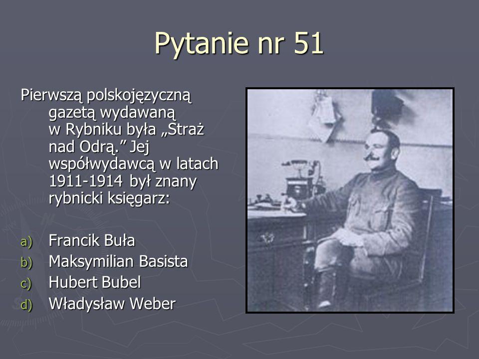 Pytanie nr 51 Pierwszą polskojęzyczną gazetą wydawaną w Rybniku była Straż nad Odrą. Jej współwydawcą w latach 1911-1914 był znany rybnicki księgarz: