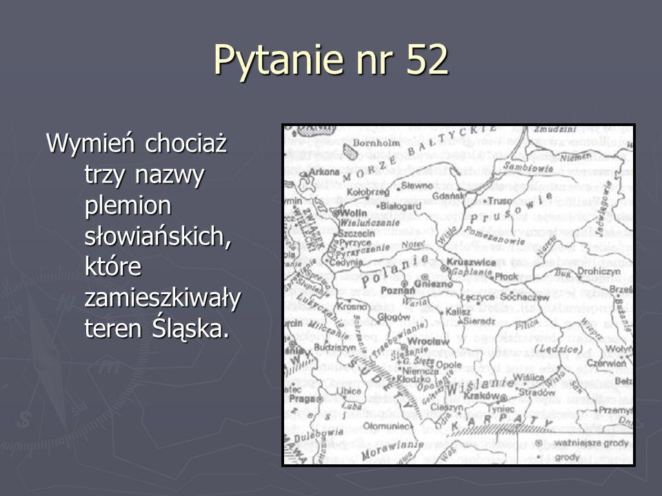 Pytanie nr 52 Wymień chociaż trzy nazwy plemion słowiańskich, które zamieszkiwały teren Śląska.