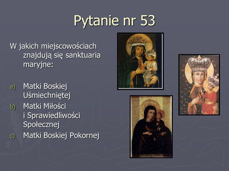 Pytanie nr 53 W jakich miejscowościach znajdują się sanktuaria maryjne: a) Matki Boskiej Uśmiechniętej b) Matki Miłości i Sprawiedliwości Społecznej c