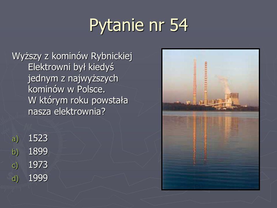 Pytanie nr 54 Wyższy z kominów Rybnickiej Elektrowni był kiedyś jednym z najwyższych kominów w Polsce. W którym roku powstała nasza elektrownia? a) 15