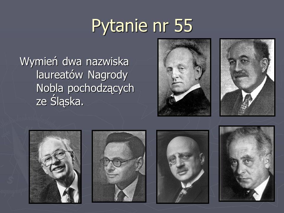 Pytanie nr 55 Wymień dwa nazwiska laureatów Nagrody Nobla pochodzących ze Śląska.