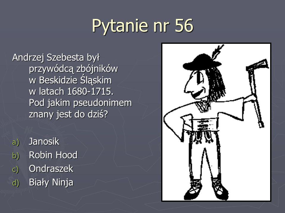 Pytanie nr 56 Andrzej Szebesta był przywódcą zbójników w Beskidzie Śląskim w latach 1680-1715. Pod jakim pseudonimem znany jest do dziś? a) Janosik b)