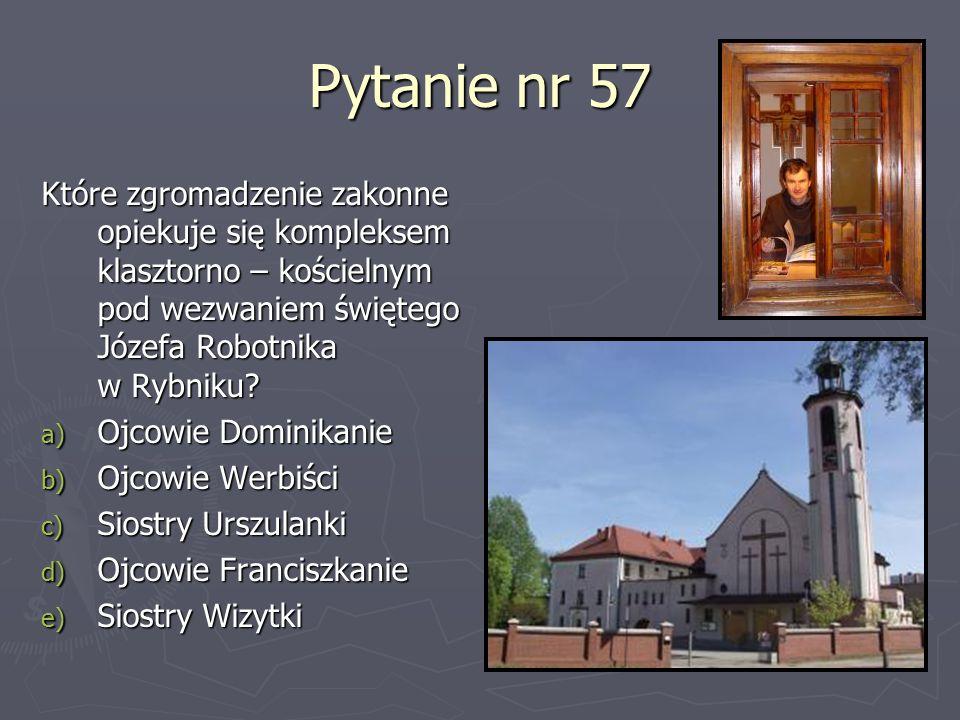 Pytanie nr 57 Które zgromadzenie zakonne opiekuje się kompleksem klasztorno – kościelnym pod wezwaniem świętego Józefa Robotnika w Rybniku? a) Ojcowie