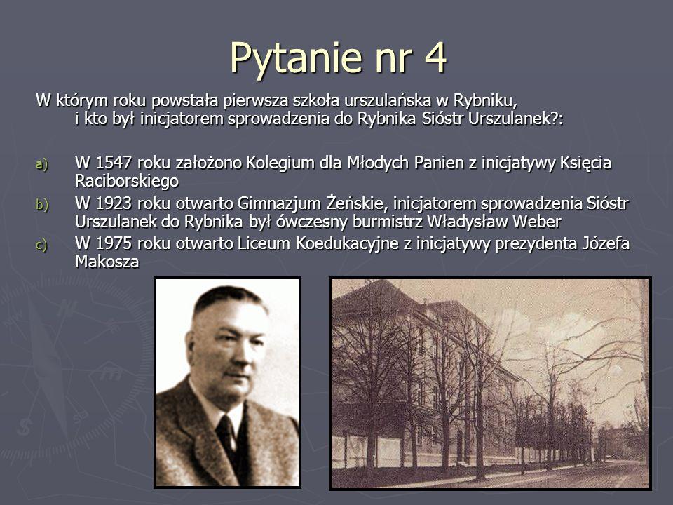 Pytanie nr 4 W którym roku powstała pierwsza szkoła urszulańska w Rybniku, i kto był inicjatorem sprowadzenia do Rybnika Sióstr Urszulanek?: a) W 1547