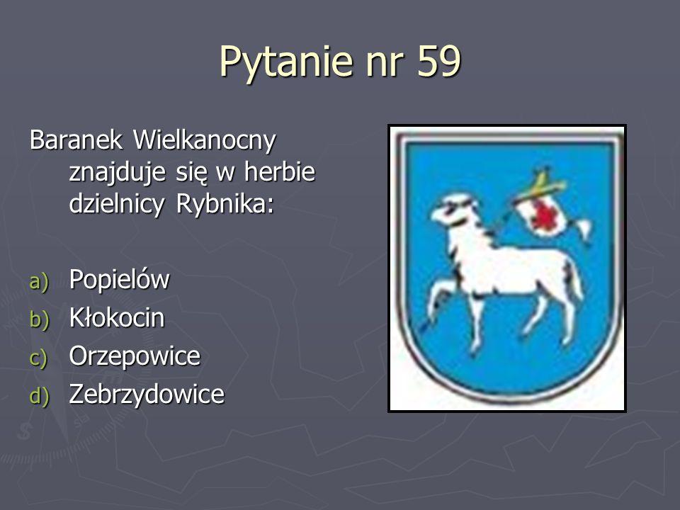 Pytanie nr 59 Baranek Wielkanocny znajduje się w herbie dzielnicy Rybnika: a) Popielów b) Kłokocin c) Orzepowice d) Zebrzydowice