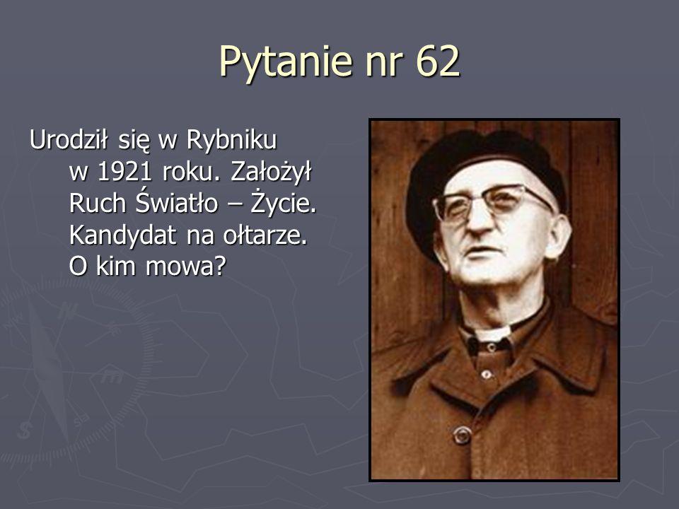 Pytanie nr 62 Urodził się w Rybniku w 1921 roku. Założył Ruch Światło – Życie. Kandydat na ołtarze. O kim mowa?
