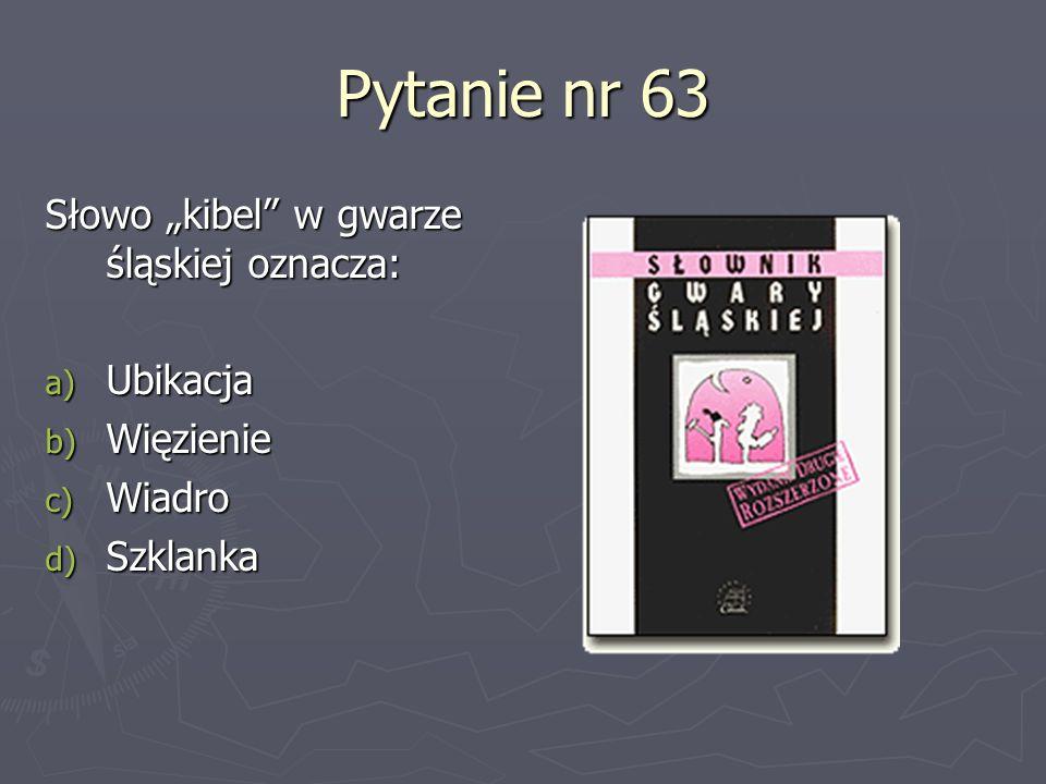Pytanie nr 63 Słowo kibel w gwarze śląskiej oznacza: a) Ubikacja b) Więzienie c) Wiadro d) Szklanka