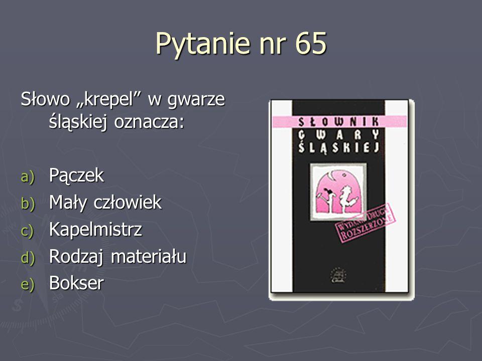 Pytanie nr 65 Słowo krepel w gwarze śląskiej oznacza: a) Pączek b) Mały człowiek c) Kapelmistrz d) Rodzaj materiału e) Bokser