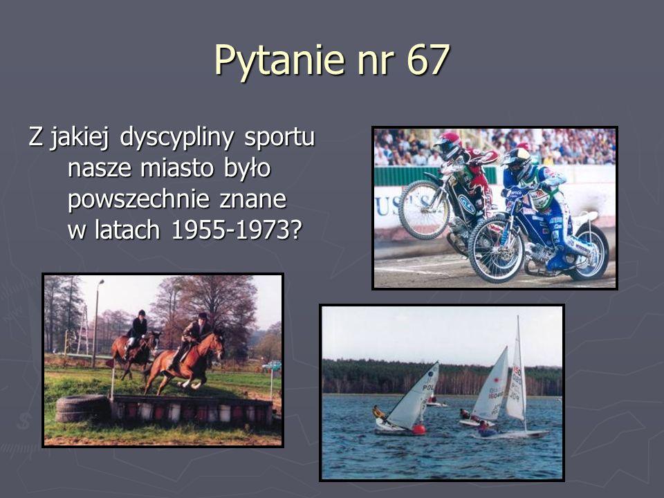 Pytanie nr 67 Z jakiej dyscypliny sportu nasze miasto było powszechnie znane w latach 1955-1973?