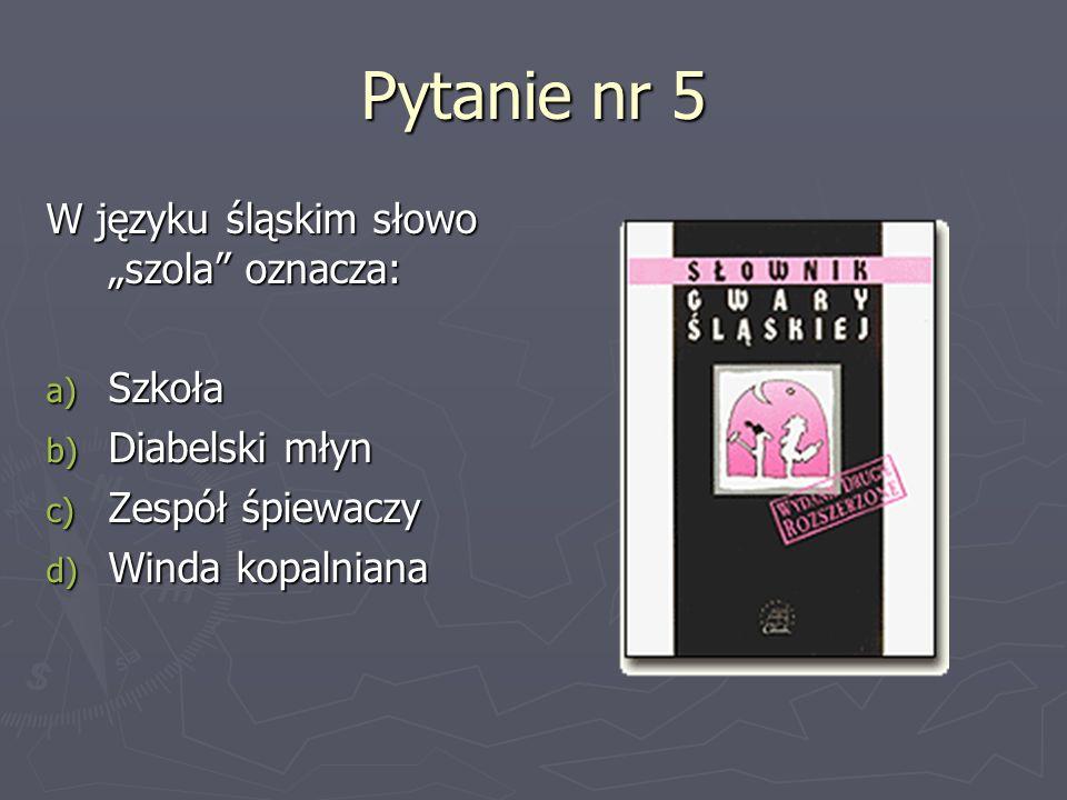 Pytanie nr 5 W języku śląskim słowo szola oznacza: a) Szkoła b) Diabelski młyn c) Zespół śpiewaczy d) Winda kopalniana