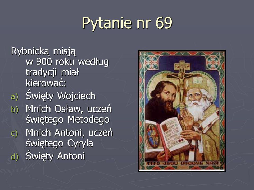 Pytanie nr 69 Rybnicką misją w 900 roku według tradycji miał kierować: a) Święty Wojciech b) Mnich Osław, uczeń świętego Metodego c) Mnich Antoni, ucz