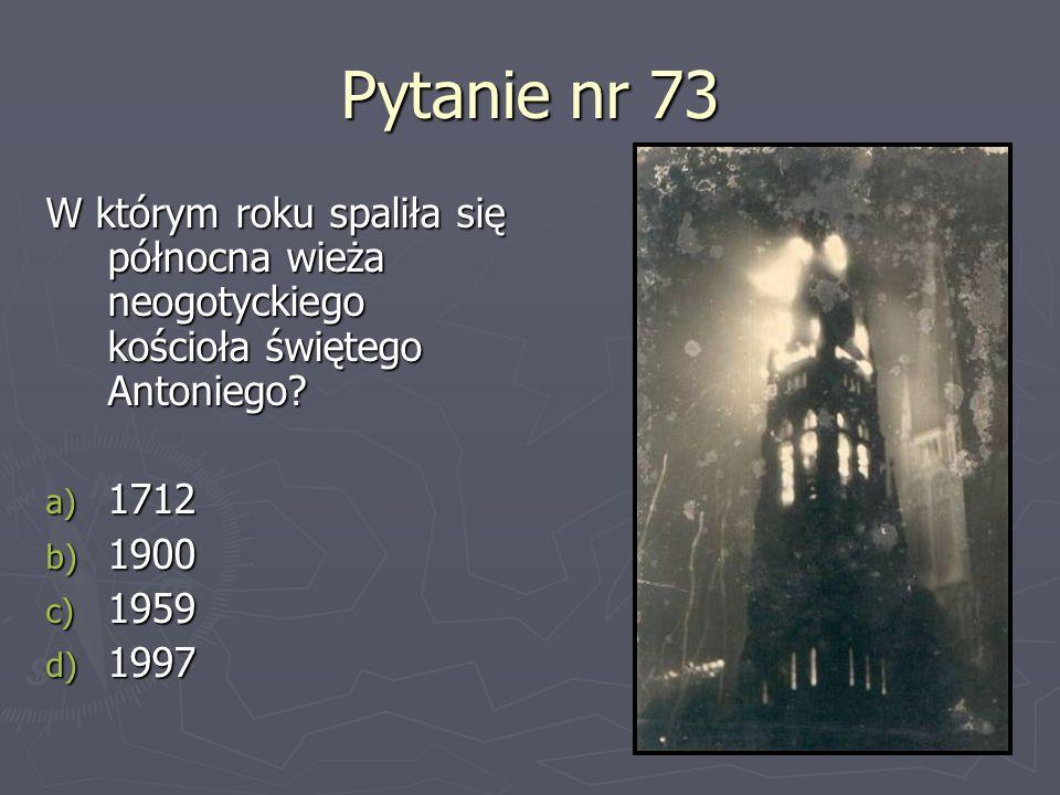 Pytanie nr 73 W którym roku spaliła się północna wieża neogotyckiego kościoła świętego Antoniego? a) 1712 b) 1900 c) 1959 d) 1997