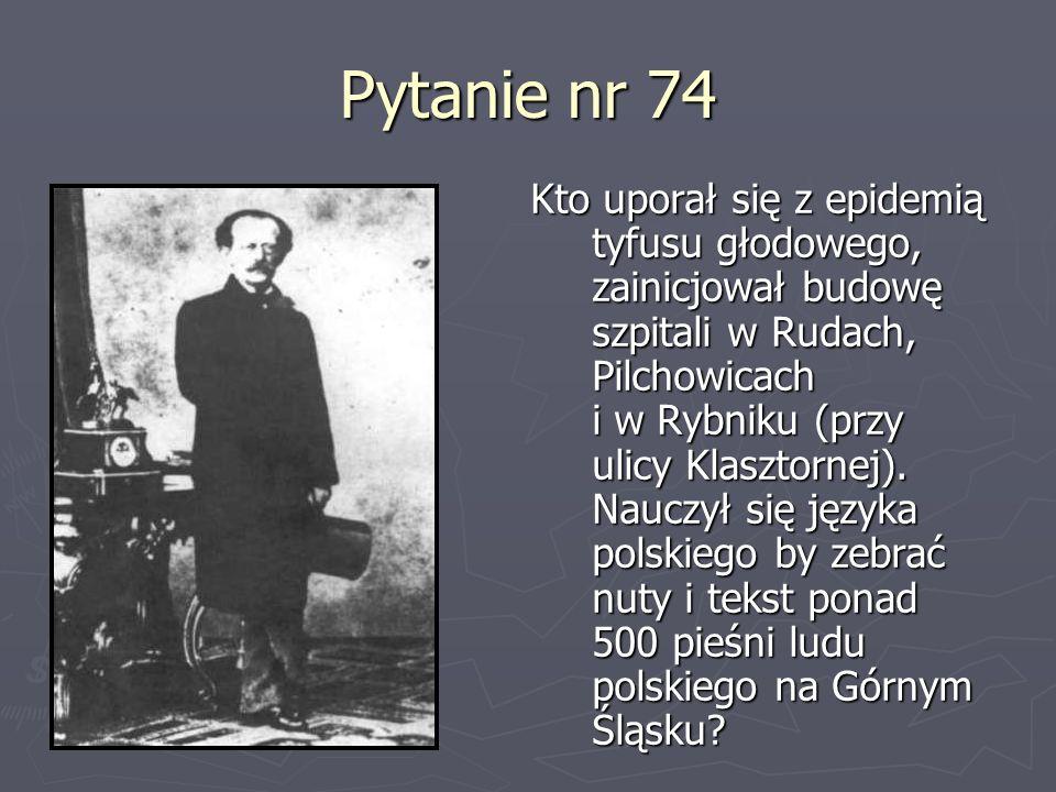Pytanie nr 74 Kto uporał się z epidemią tyfusu głodowego, zainicjował budowę szpitali w Rudach, Pilchowicach i w Rybniku (przy ulicy Klasztornej). Nau