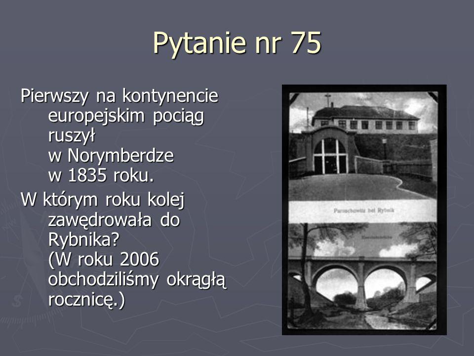 Pytanie nr 75 Pierwszy na kontynencie europejskim pociąg ruszył w Norymberdze w 1835 roku. W którym roku kolej zawędrowała do Rybnika? (W roku 2006 ob