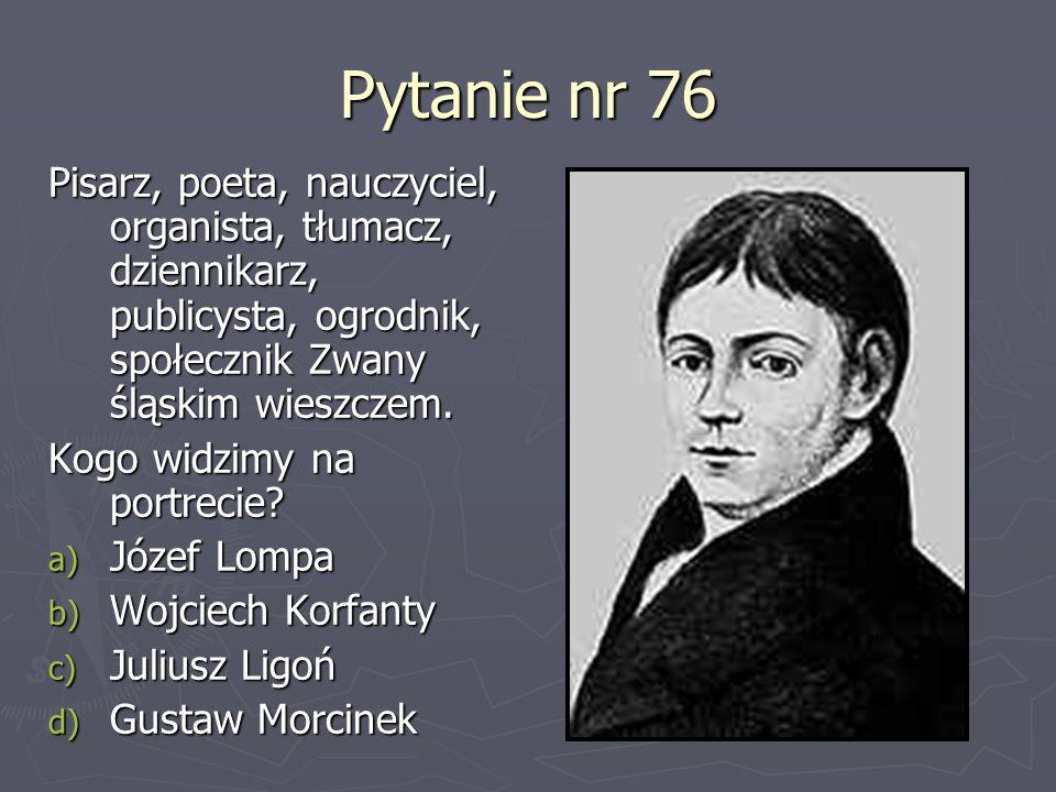 Pytanie nr 76 Pisarz, poeta, nauczyciel, organista, tłumacz, dziennikarz, publicysta, ogrodnik, społecznik Zwany śląskim wieszczem. Kogo widzimy na po