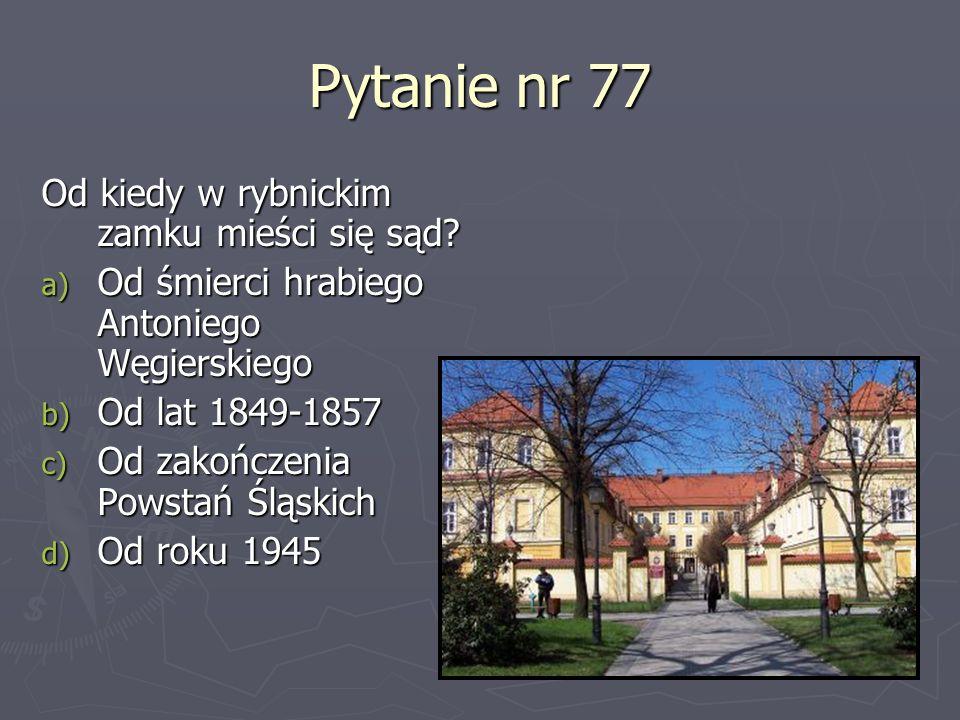 Pytanie nr 77 Od kiedy w rybnickim zamku mieści się sąd? a) Od śmierci hrabiego Antoniego Węgierskiego b) Od lat 1849-1857 c) Od zakończenia Powstań Ś