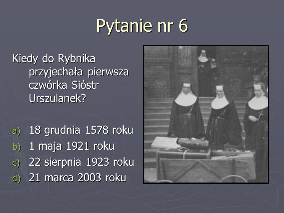 Pytanie nr 6 Kiedy do Rybnika przyjechała pierwsza czwórka Sióstr Urszulanek? a) 18 grudnia 1578 roku b) 1 maja 1921 roku c) 22 sierpnia 1923 roku d)