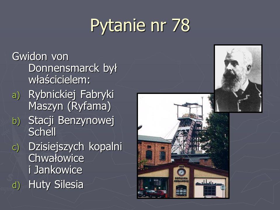 Pytanie nr 78 Gwidon von Donnensmarck był właścicielem: a) Rybnickiej Fabryki Maszyn (Ryfama) b) Stacji Benzynowej Schell c) Dzisiejszych kopalni Chwa