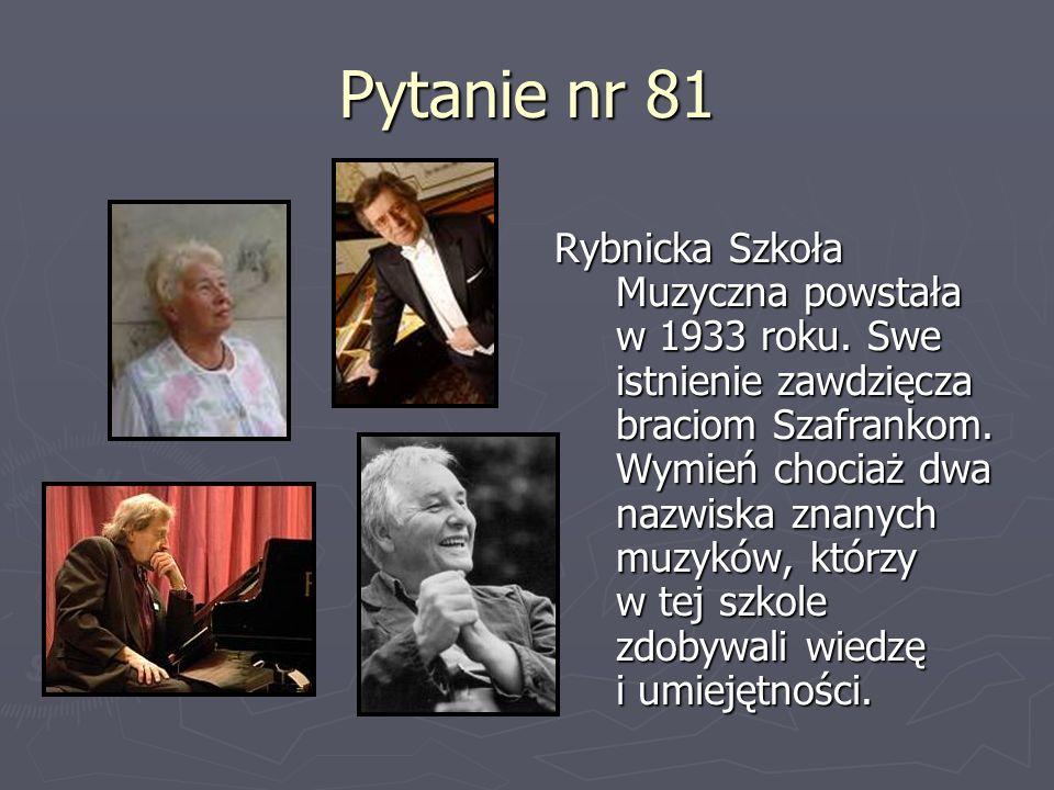 Pytanie nr 81 Rybnicka Szkoła Muzyczna powstała w 1933 roku. Swe istnienie zawdzięcza braciom Szafrankom. Wymień chociaż dwa nazwiska znanych muzyków,