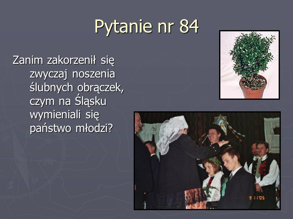 Pytanie nr 84 Zanim zakorzenił się zwyczaj noszenia ślubnych obrączek, czym na Śląsku wymieniali się państwo młodzi?
